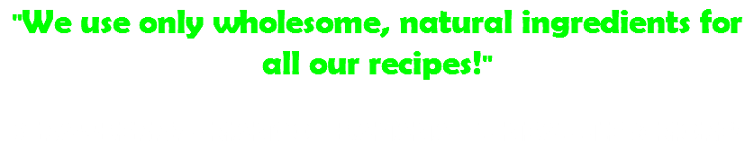 """We use only wholesome, natural ingredients for all our recipes!"" STRAWBERRY - MANGO - BANANA - PINEAPPLE & MORE!"